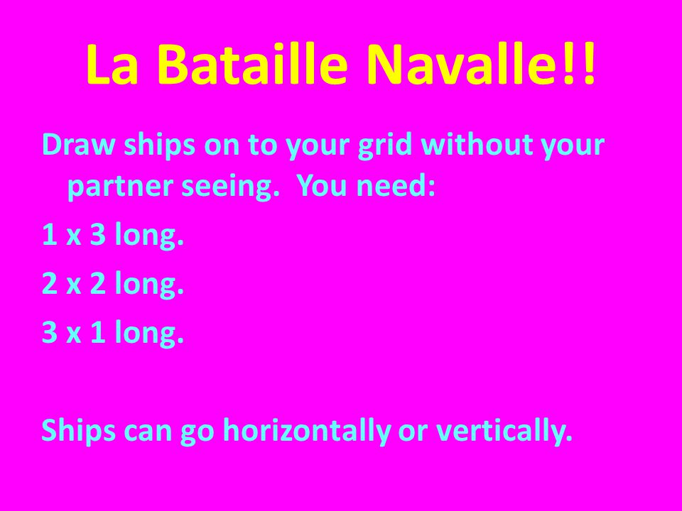 La Bataille Navalle!! Draw ships on to your grid without your partner seeing. You need: 1 x 3 long. 2 x 2 long. 3 x 1 long. Ships can go horizontally