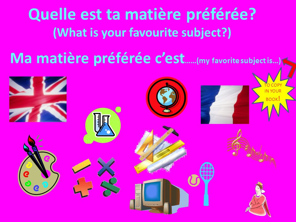 Quelle est ta matière préférée? (What is your favourite subject?) Ma matière préférée cest ……(my favorite subject is…) TO COPY IN YOUR BOOK !