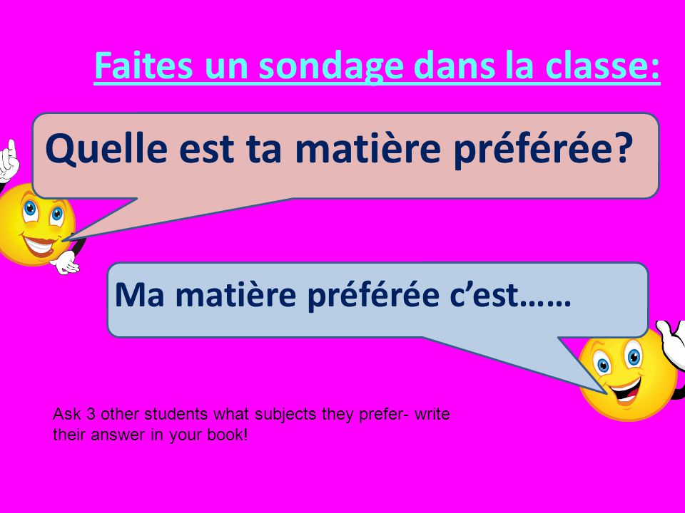 Faites un sondage dans la classe: Quelle est ta matière préférée? Ma matière préférée cest…… Ask 3 other students what subjects they prefer- write the