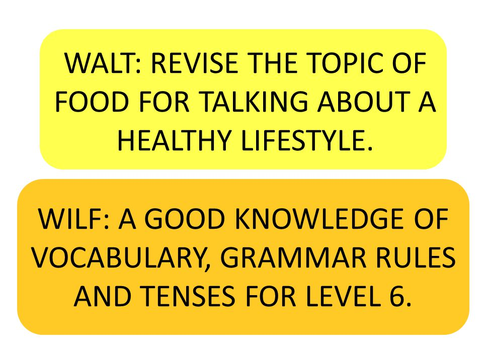 WALT: REVISE THE TOPIC OF FOOD FOR TALKING ABOUT A HEALTHY LIFESTYLE. WILF: A GOOD KNOWLEDGE OF VOCABULARY, GRAMMAR RULES AND TENSES FOR LEVEL 6.