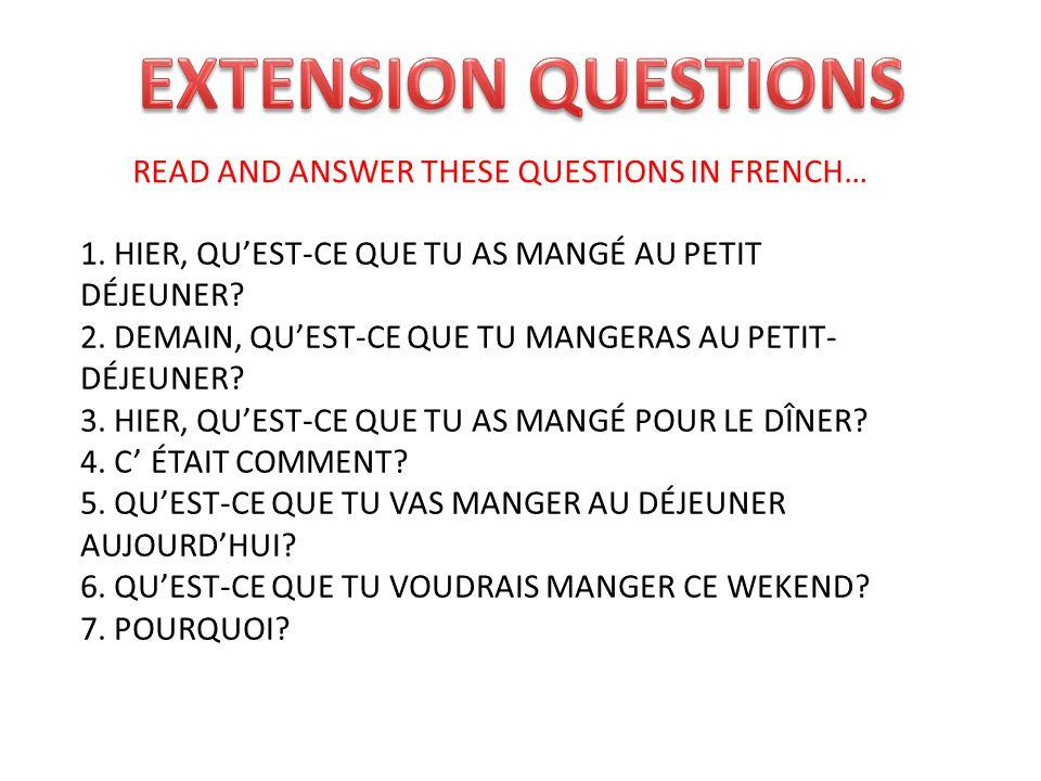 READ AND ANSWER THESE QUESTIONS IN FRENCH… 1. HIER, QUEST-CE QUE TU AS MANGÉ AU PETIT DÉJEUNER? 2. DEMAIN, QUEST-CE QUE TU MANGERAS AU PETIT- DÉJEUNER