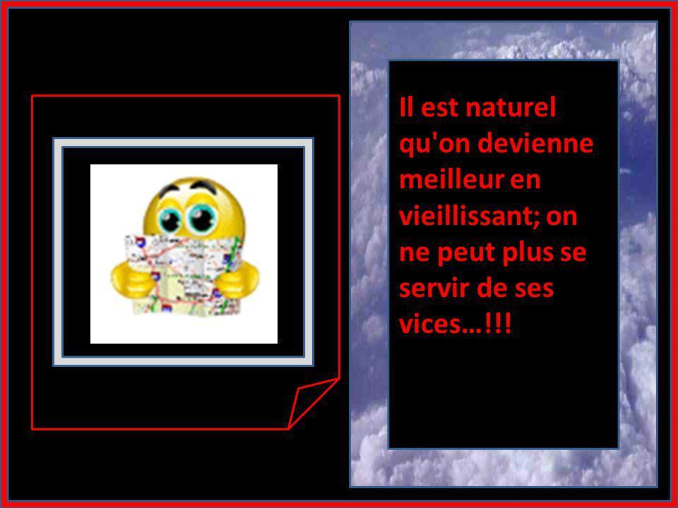 Il est naturel qu on devienne meilleur en vieillissant; on ne peut plus se servir de ses vices…!!!