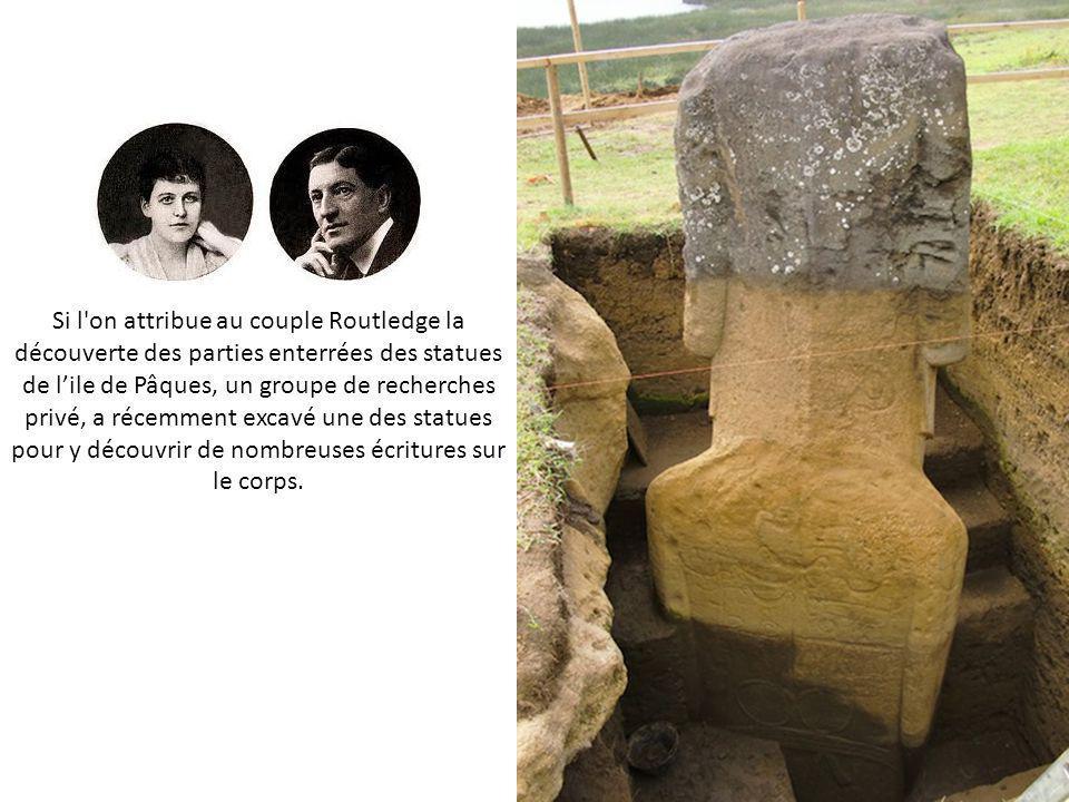 Si l on attribue au couple Routledge la découverte des parties enterrées des statues de lile de Pâques, un groupe de recherches privé, a récemment excavé une des statues pour y découvrir de nombreuses écritures sur le corps.