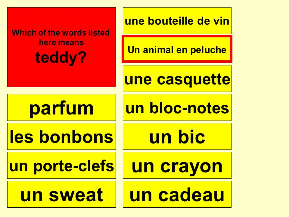 parfum les bonbons un porte-clefs un sweat une bouteille de vin une casquette Un animal en peluche un bloc-notes un bic un crayon un cadeau Se puede Which of the words listed here means teddy