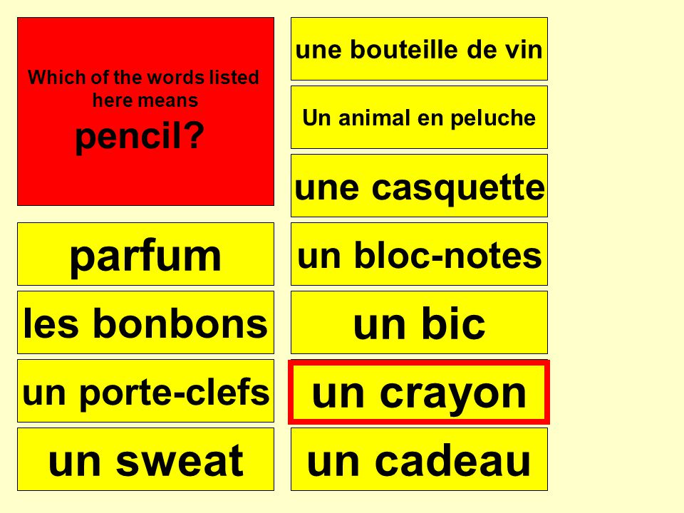 parfum les bonbons un porte-clefs un sweat Une bouteille de vin une casquette Un animal en peluche un bloc-notes un bic un crayon un cadeau Se puede Which of the words listed here means pencil