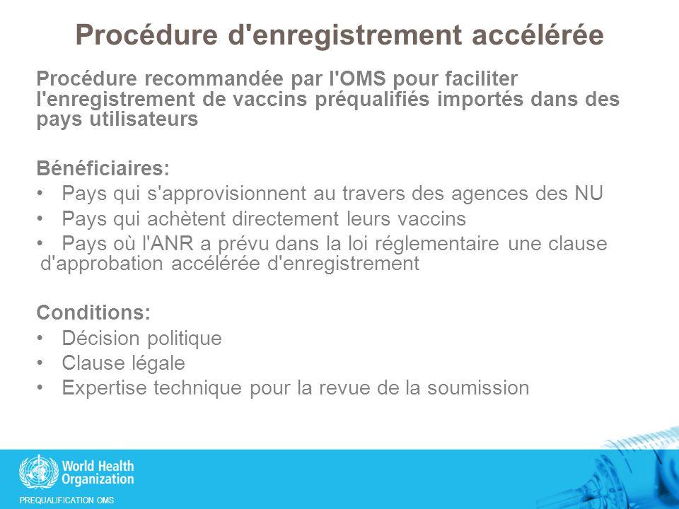 PREQUALIFICATION OMS Procédure d enregistrement accélérée Procédure recommandée par l OMS pour faciliter l enregistrement de vaccins préqualifiés importés dans des pays utilisateurs Bénéficiaires: Pays qui s approvisionnent au travers des agences des NU Pays qui achètent directement leurs vaccins Pays où l ANR a prévu dans la loi réglementaire une clause d approbation accélérée d enregistrement Conditions: Décision politique Clause légale Expertise technique pour la revue de la soumission