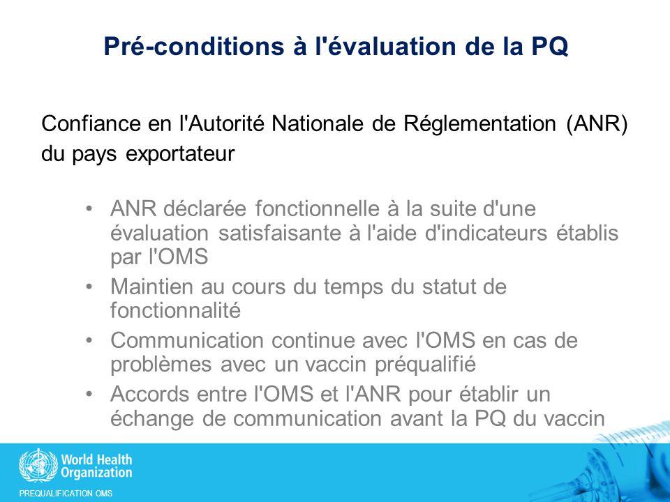 PREQUALIFICATION OMS Pré-conditions à l évaluation de la PQ (2) Vaccin enregistré par l ANR responsable (opinion scientifique Art.58 émise par l Agence Européenne des Médicaments acceptée) Recommandations de l OMS disponibles après approbation par le CESB et publiés dans les Rapports Techniques de l OMS Vaccin listé selon une priorité définie avec les partenaires (si faible priorité, l évaluation du vaccin sera retardée en fonction de la charge de travail et si pas de priorité, application rejetée)
