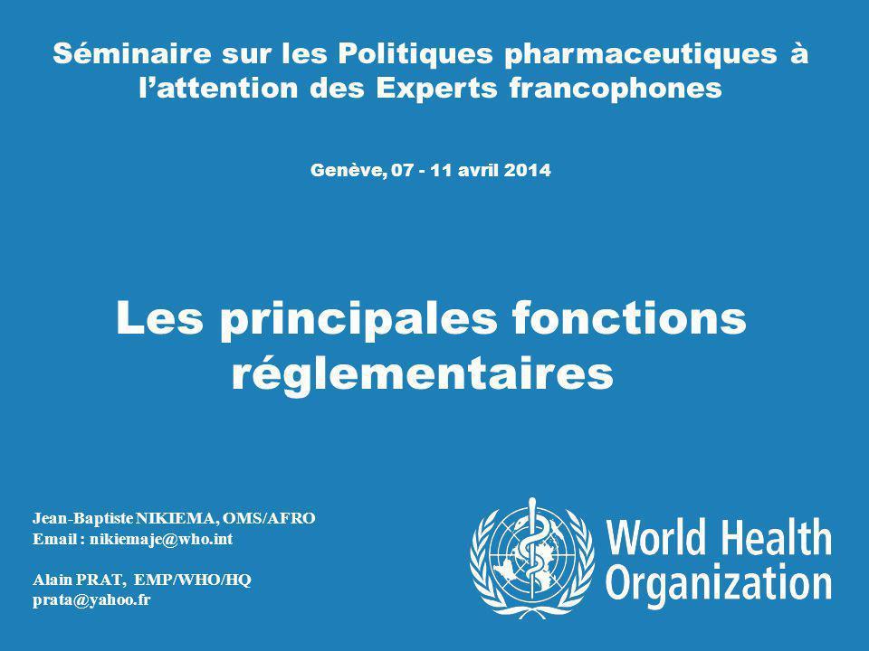 Séminaire sur les Politiques pharmaceutiques à lattention des Experts francophones Genève, 07 - 11 avril 2014 Les principales fonctions réglementaires Jean-Baptiste NIKIEMA, OMS/AFRO Email : nikiemaje@who.int Alain PRAT, EMP/WHO/HQ prata@yahoo.fr