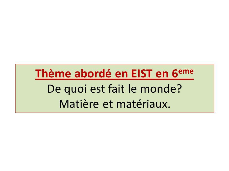 Thème abordé en EIST en 6 eme De quoi est fait le monde? Matière et matériaux.