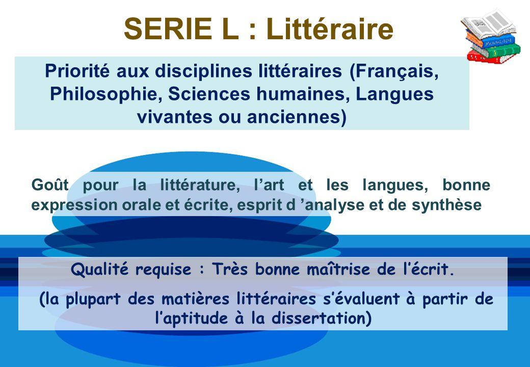 SERIE L : Littéraire Priorité aux disciplines littéraires (Français, Philosophie, Sciences humaines, Langues vivantes ou anciennes) Qualité requise :