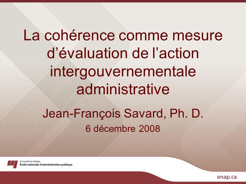 La cohérence comme mesure dévaluation de laction intergouvernementale administrative Jean-François Savard, Ph.