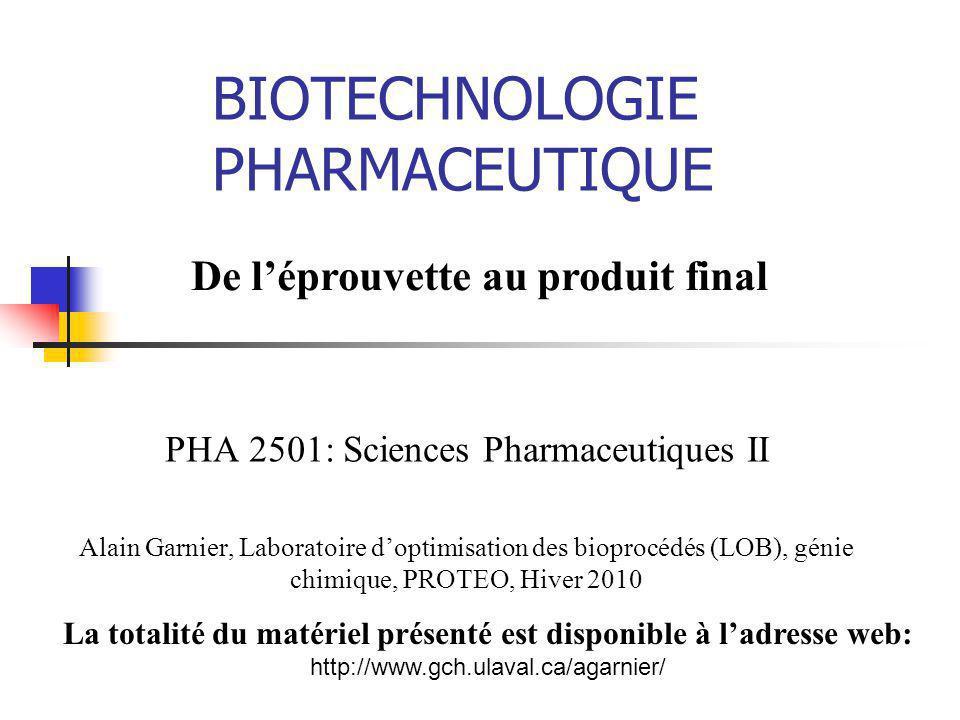 BIOTECHNOLOGIE PHARMACEUTIQUE De léprouvette au produit final La totalité du matériel présenté est disponible à ladresse web: http://www.gch.ulaval.ca/agarnier/ PHA 2501: Sciences Pharmaceutiques II Alain Garnier, Laboratoire doptimisation des bioprocédés (LOB), génie chimique, PROTEO, Hiver 2010