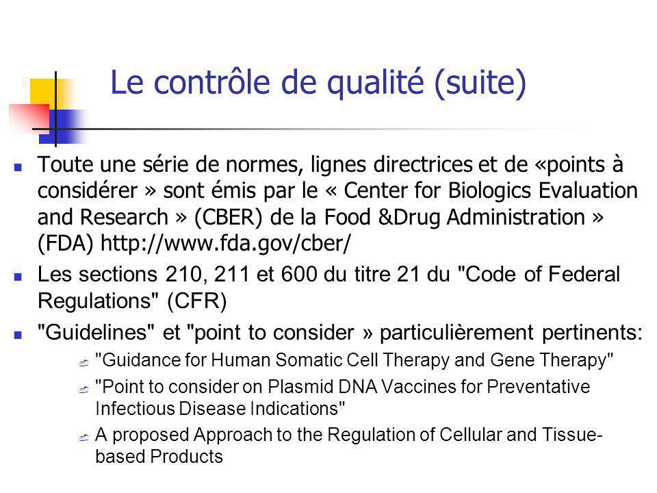 Le contrôle de qualité (suite) Toute une série de normes, lignes directrices et de «points à considérer » sont émis par le « Center for Biologics Evaluation and Research » (CBER) de la Food &Drug Administration » (FDA) http://www.fda.gov/cber/ Les sections 210, 211 et 600 du titre 21 du Code of Federal Regulations (CFR) Guidelines et point to consider » particulièrement pertinents: - Guidance for Human Somatic Cell Therapy and Gene Therapy - Point to consider on Plasmid DNA Vaccines for Preventative Infectious Disease Indications - A proposed Approach to the Regulation of Cellular and Tissue- based Products