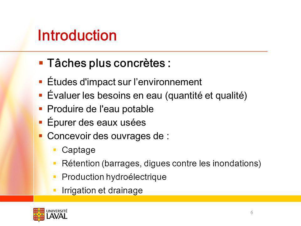 Introduction Tâches plus concrètes (suite) : Prévenir l altération de l environnement Réhabiliter des sols et des eaux contaminés Effectuer des suivis des milieux aquatiques Développer et appliquer de politiques et réglementations dans le domaine de l eau et de l environnement Analyser le déplacement des contaminants dans un milieu Évaluer des risques dinondation, de sécheresse, etc.