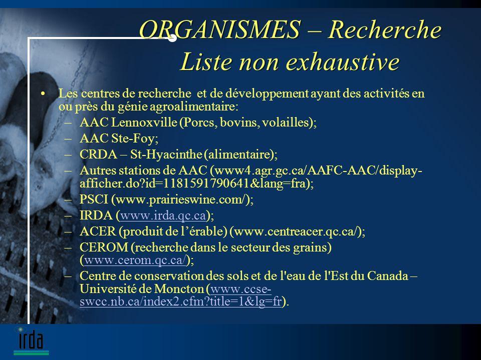 ORGANISMES – Recherche Liste non exhaustive Les centres de recherche et de développement ayant des activités en ou près du génie agroalimentaire: –AAC Lennoxville (Porcs, bovins, volailles); –AAC Ste-Foy; –CRDA – St-Hyacinthe (alimentaire); –Autres stations de AAC (www4.agr.gc.ca/AAFC-AAC/display- afficher.do?id=1181591790641&lang=fra); –PSCI (www.prairieswine.com/); –IRDA (www.irda.qc.ca);www.irda.qc.ca –ACER (produit de lérable) (www.centreacer.qc.ca/); –CEROM (recherche dans le secteur des grains) (www.cerom.qc.ca/);www.cerom.qc.ca/ –Centre de conservation des sols et de l eau de l Est du Canada – Université de Moncton (www.ccse- swcc.nb.ca/index2.cfm?title=1&lg=fr).www.ccse- swcc.nb.ca/index2.cfm?title=1&lg=fr
