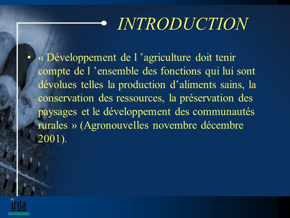 INTRODUCTION « Développement de l agriculture doit tenir compte de l ensemble des fonctions qui lui sont dévolues telles la production daliments sains, la conservation des ressources, la préservation des paysages et le développement des communautés rurales » (Agronouvelles novembre décembre 2001).