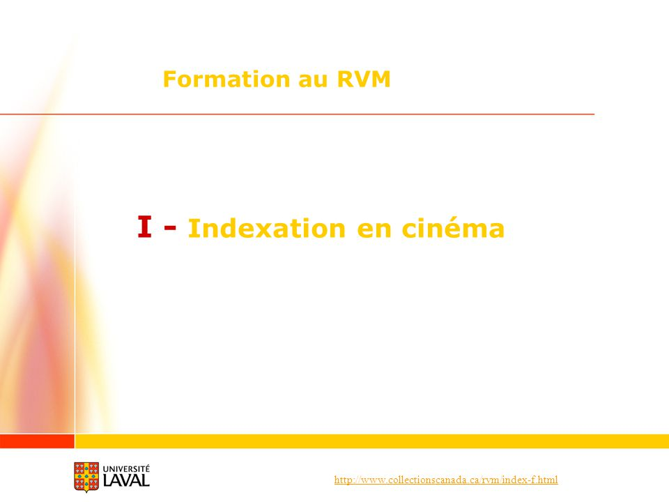 http://www.collectionscanada.ca/rvm/index-f.html I – Indexation en cinéma Documents sur le cinéma I 5.2 Choix des vedettes Documents sur un genre cinématographique Employer une vedette de sujet qui désigne le genre cinématographique Les vedettes de sujet contiennent une note dapplication (zone 680) permettant de les distinguer des vedettes de forme dont la forme est identique Exemple : 150 $aFilms dhorreur Note du RVM : « Sous cette vedette de sujet, on trouve les documents sur les films qui reposent sur la frayeur, le dégoût et la monstruosité et qui provoquent des chocs émotifs chez le spectateur.