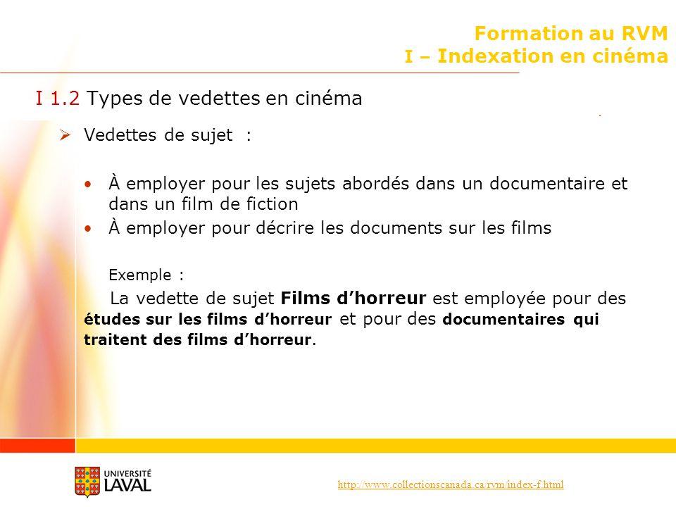 http://www.collectionscanada.ca/rvm/index-f.html Formation au RVM I – Indexation en cinéma I 1.2 Types de vedettes en cinéma (suite) Vedettes de forme : À employer pour décrire ce quest un document Exemple : La vedette de forme Films dhorreur est employée pour les films eux-mêmes.