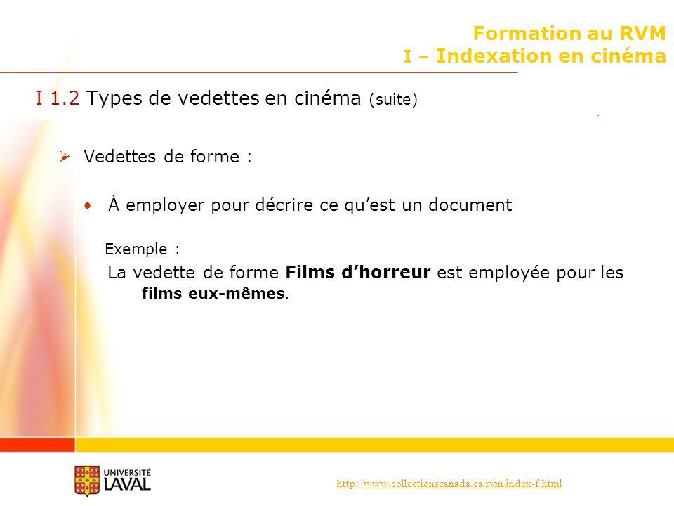http://www.collectionscanada.ca/rvm/index-f.html I – Indexation en cinéma Documents sur le cinéma I 5.2 Choix des vedettes Documents sur la production cinématographique et pour les documents sur les techniques cinématographiques Employer la vedette Cinéma suivie, si nécessaire, des subdivisions appropriées.