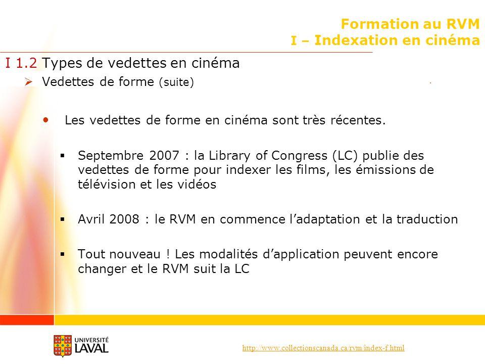 http://www.collectionscanada.ca/rvm/index-f.html Formation au RVM I – Indexation en cinéma I 1.2 Types de vedettes en cinéma Vedettes de forme (suite) La bibliothèque de lUniversité Laval na pas encore commencé à les utiliser : Par souci duniformité dans le traitement de ses collections, la Cinémathèque de lUniversité Laval a continué jusquà ce jour de suivre les politiques dindexation locales élaborées au fil de ses 53 années dexistence Possibilité : Les vedettes de forme seront ajoutées dans le travail courant sans quaucun travail rétrospectif ne soit fait