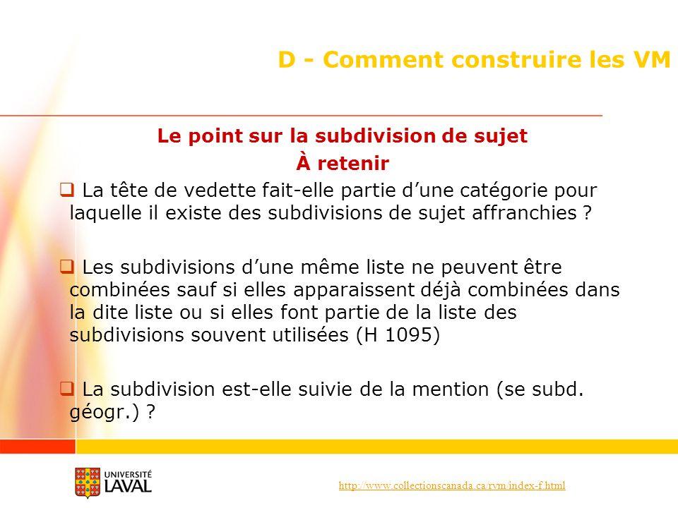 http://www.collectionscanada.ca/rvm/index-f.html D - Comment construire les VM Le point sur la subdivision de sujet À retenir La tête de vedette fait-elle partie dune catégorie pour laquelle il existe des subdivisions de sujet affranchies .