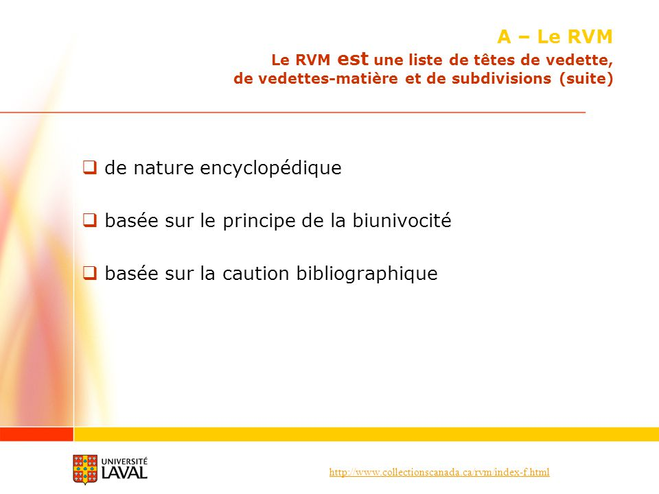 http://www.collectionscanada.ca/rvm/index-f.html de nature encyclopédique basée sur le principe de la biunivocité basée sur la caution bibliographique A – Le RVM Le RVM est une liste de têtes de vedette, de vedettes-matière et de subdivisions (suite)