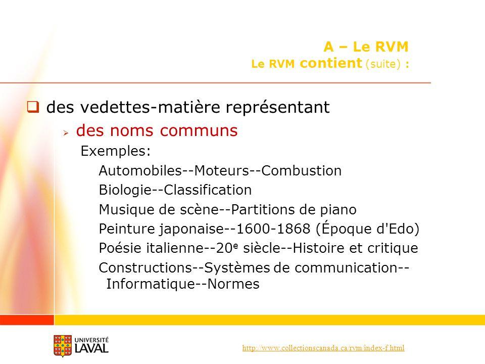 http://www.collectionscanada.ca/rvm/index-f.html des vedettes-matière représentant des noms communs Exemples: Automobiles--Moteurs--Combustion Biologie--Classification Musique de scène--Partitions de piano Peinture japonaise--1600-1868 (Époque d Edo) Poésie italienne--20 e siècle--Histoire et critique Constructions--Systèmes de communication-- Informatique--Normes A – Le RVM Le RVM contient (suite) :