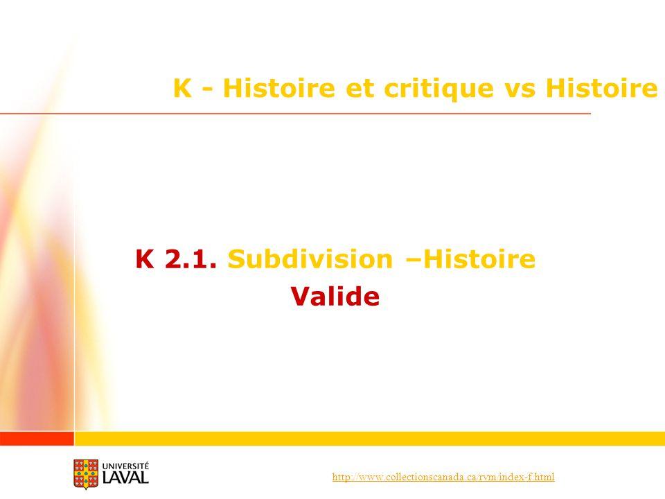 http://www.collectionscanada.ca/rvm/index-f.html K - Histoire et critique vs Histoire K 2.1. Subdivision –Histoire Valide
