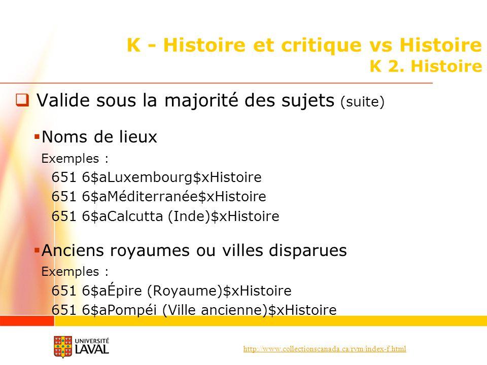 http://www.collectionscanada.ca/rvm/index-f.html K - Histoire et critique vs Histoire K 2. Histoire Valide sous la majorité des sujets (suite) Noms de