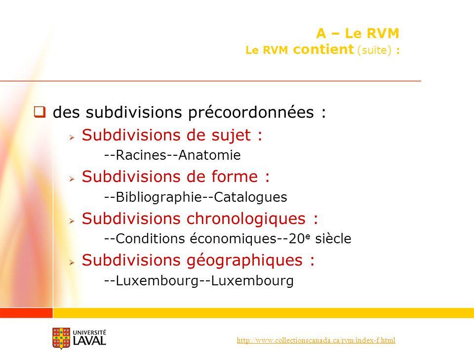 http://www.collectionscanada.ca/rvm/index-f.html des subdivisions précoordonnées : Subdivisions de sujet : --Racines--Anatomie Subdivisions de forme : --Bibliographie--Catalogues Subdivisions chronologiques : --Conditions économiques--20 e siècle Subdivisions géographiques : --Luxembourg--Luxembourg A – Le RVM Le RVM contient (suite) :