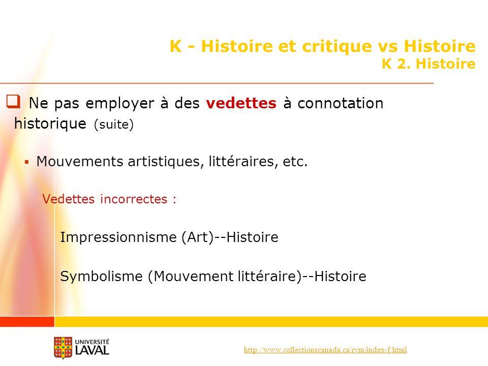 http://www.collectionscanada.ca/rvm/index-f.html K - Histoire et critique vs Histoire K 2. Histoire Ne pas employer à des vedettes à connotation histo