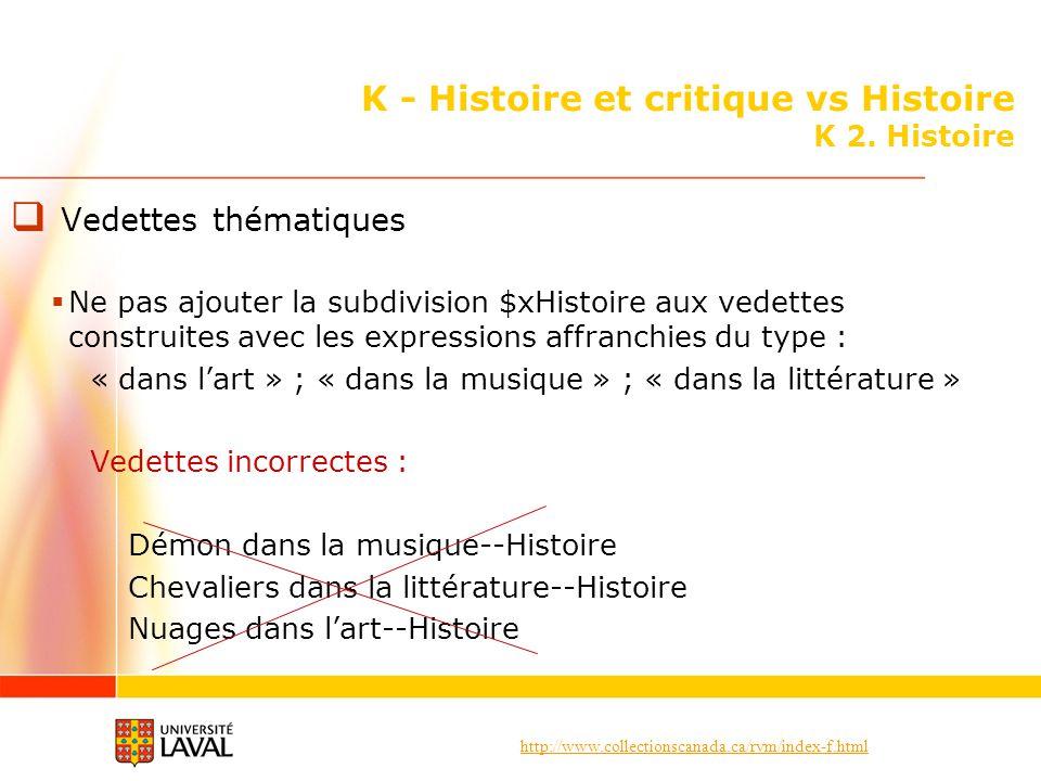 http://www.collectionscanada.ca/rvm/index-f.html K - Histoire et critique vs Histoire K 2. Histoire Vedettes thématiques Ne pas ajouter la subdivision