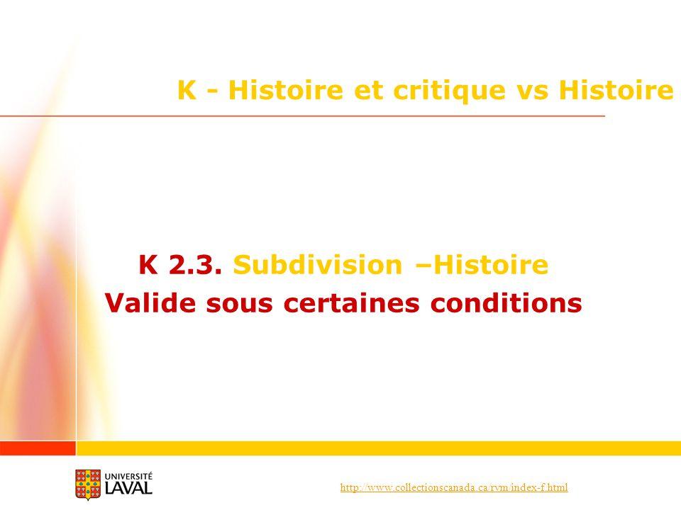 http://www.collectionscanada.ca/rvm/index-f.html K - Histoire et critique vs Histoire K 2.3. Subdivision –Histoire Valide sous certaines conditions