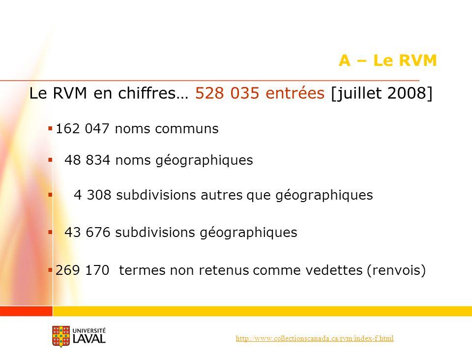 http://www.collectionscanada.ca/rvm/index-f.html A – Le RVM Le RVM en chiffres… 528 035 entrées [juillet 2008] 162 047 noms communs 48 834 noms géogra