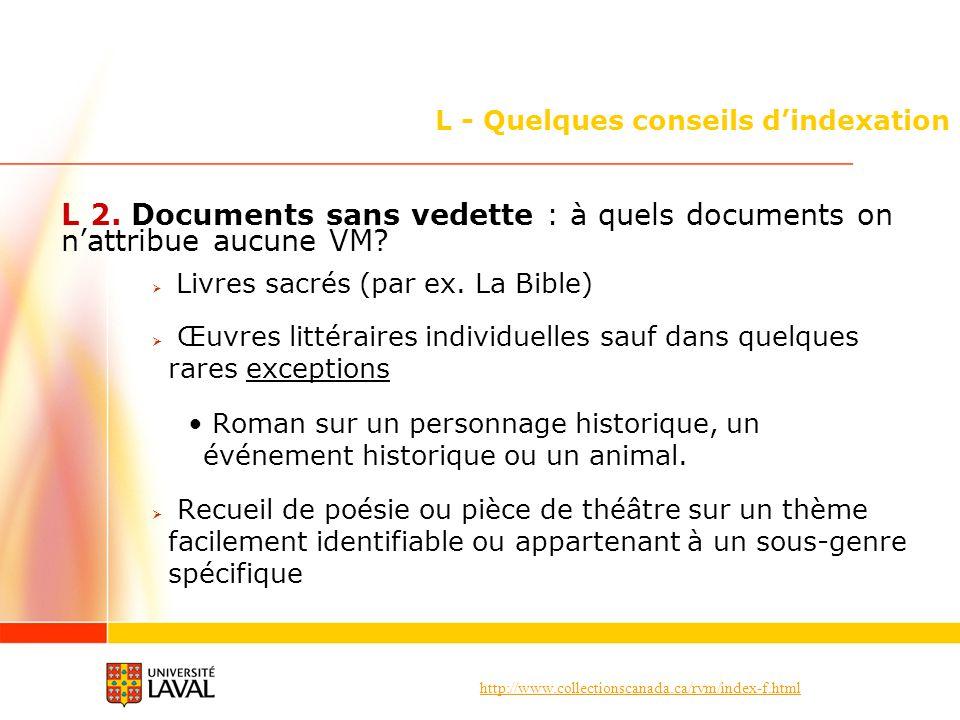 http://www.collectionscanada.ca/rvm/index-f.html L - Quelques conseils dindexation L 2. Documents sans vedette : à quels documents on nattribue aucune