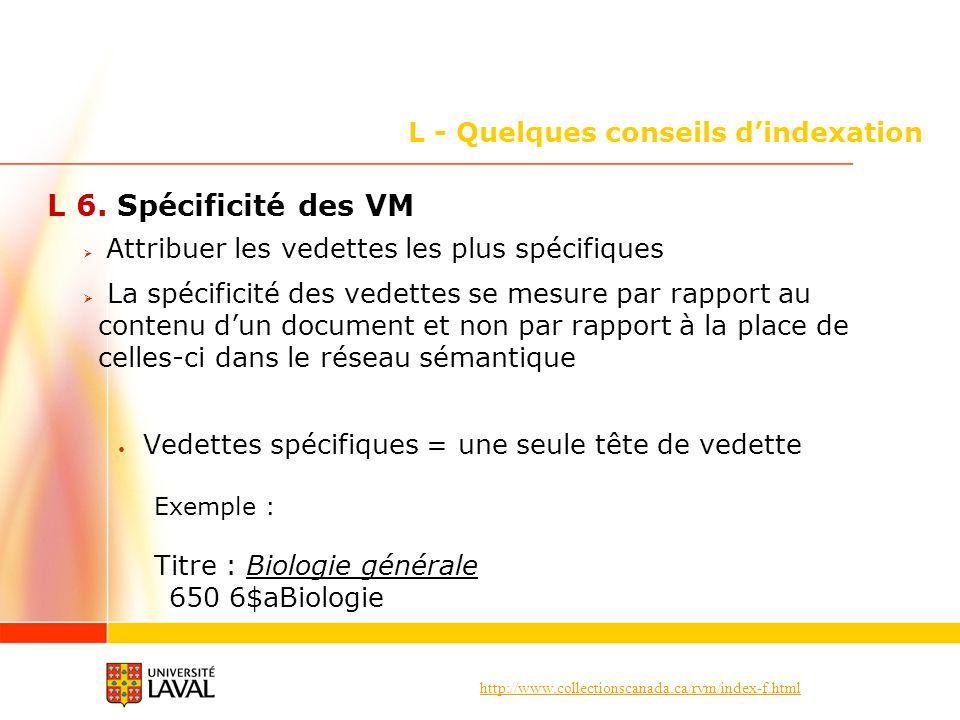 http://www.collectionscanada.ca/rvm/index-f.html L - Quelques conseils dindexation L 6. Spécificité des VM Attribuer les vedettes les plus spécifiques
