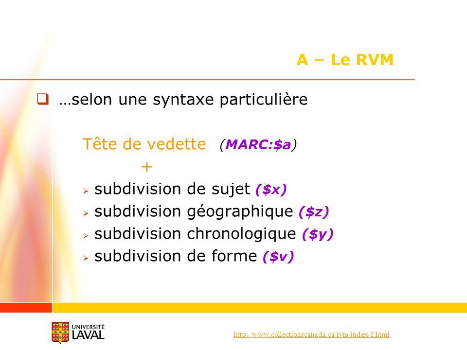 http://www.collectionscanada.ca/rvm/index-f.html …selon une syntaxe particulière Tête de vedette (MARC:$a) + subdivision de sujet ($x) subdivision géographique ($z) subdivision chronologique ($y) subdivision de forme ($v) A – Le RVM