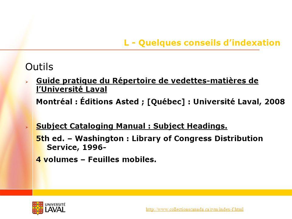 http://www.collectionscanada.ca/rvm/index-f.html L - Quelques conseils dindexation Outils Guide pratique du Répertoire de vedettes-matières de lUniversité Laval Montréal : Éditions Asted ; [Québec] : Université Laval, 2008 Subject Cataloging Manual : Subject Headings.