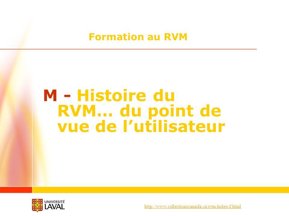 http://www.collectionscanada.ca/rvm/index-f.html Formation au RVM M - Histoire du RVM… du point de vue de lutilisateur