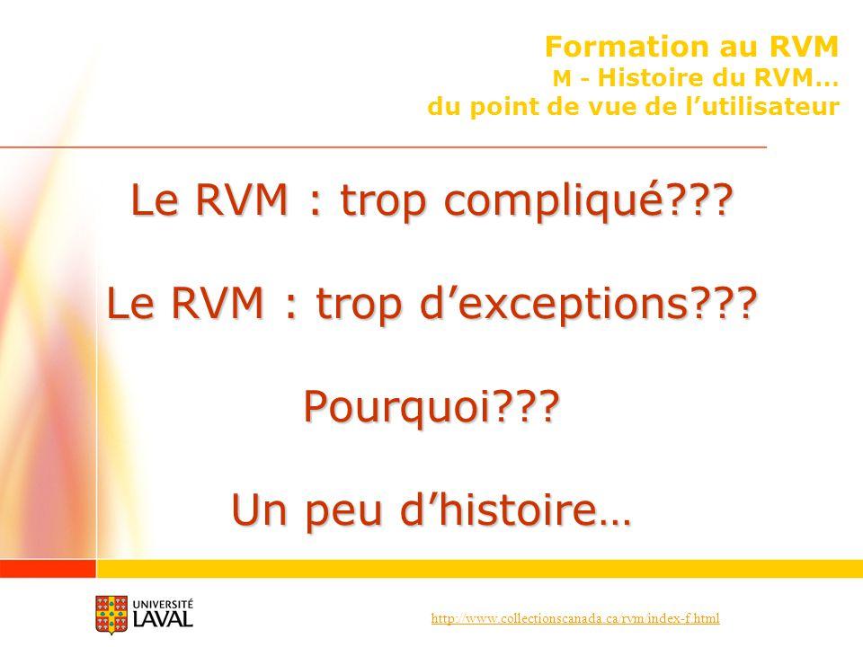 http://www.collectionscanada.ca/rvm/index-f.html Formation au RVM M - Histoire du RVM… du point de vue de lutilisateur Le RVM : trop compliqué??? Le R