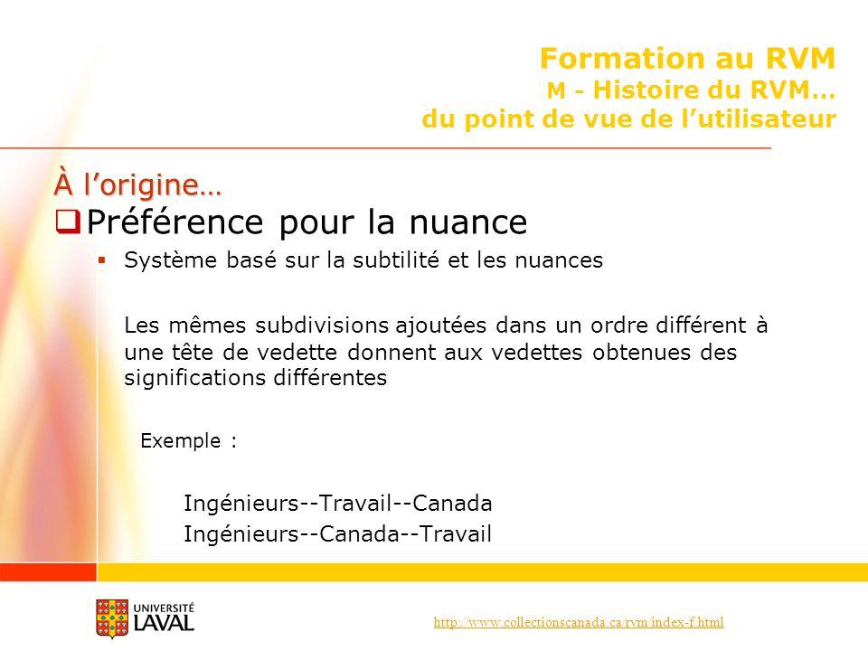 http://www.collectionscanada.ca/rvm/index-f.html Formation au RVM M - Histoire du RVM… du point de vue de lutilisateur À lorigine… Préférence pour la nuance Système basé sur la subtilité et les nuances Les mêmes subdivisions ajoutées dans un ordre différent à une tête de vedette donnent aux vedettes obtenues des significations différentes Exemple : Ingénieurs--Travail--Canada Ingénieurs--Canada--Travail