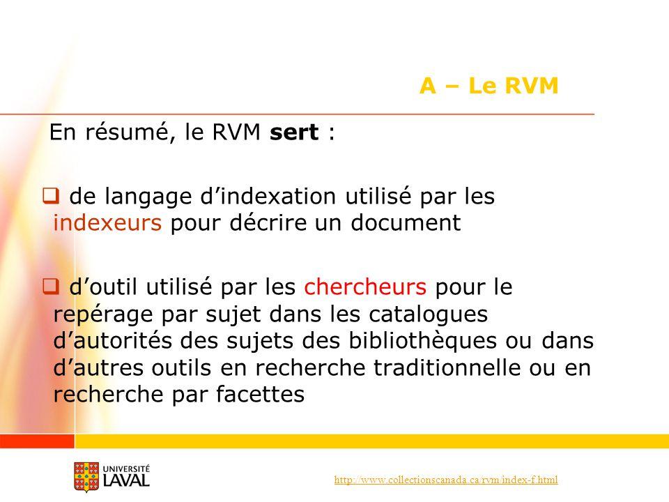 http://www.collectionscanada.ca/rvm/index-f.html En résumé, le RVM sert : de langage dindexation utilisé par les indexeurs pour décrire un document doutil utilisé par les chercheurs pour le repérage par sujet dans les catalogues dautorités des sujets des bibliothèques ou dans dautres outils en recherche traditionnelle ou en recherche par facettes A – Le RVM