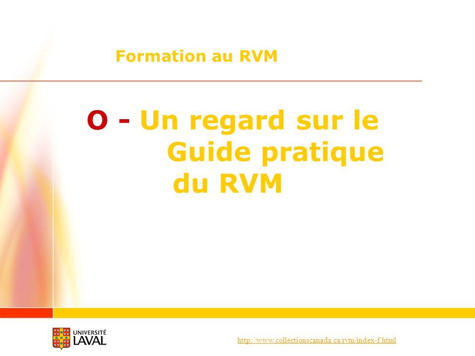 http://www.collectionscanada.ca/rvm/index-f.html O - Un regard sur le Guide pratique du RVM Formation au RVM