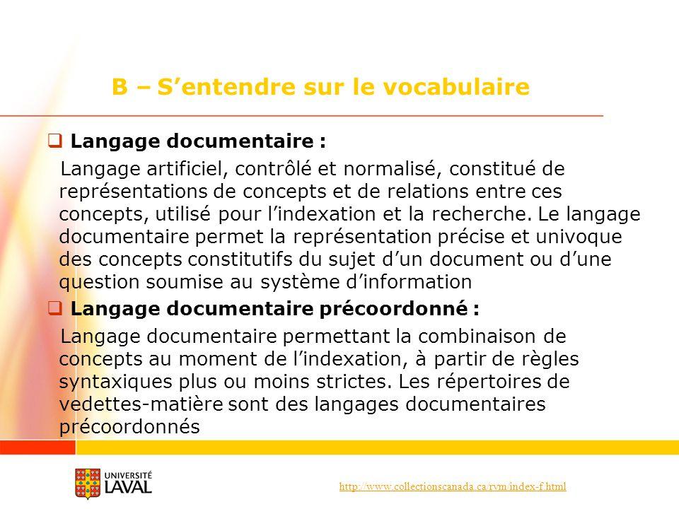 http://www.collectionscanada.ca/rvm/index-f.html B – Sentendre sur le vocabulaire Langage documentaire : Langage artificiel, contrôlé et normalisé, constitué de représentations de concepts et de relations entre ces concepts, utilisé pour lindexation et la recherche.