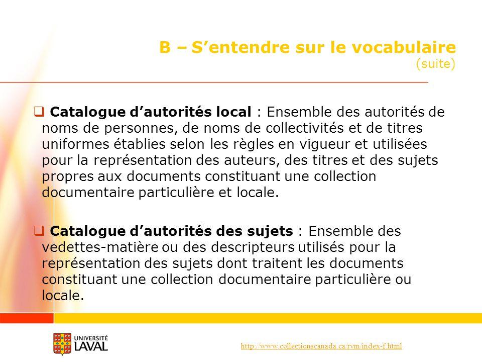 http://www.collectionscanada.ca/rvm/index-f.html B – Sentendre sur le vocabulaire (suite) Catalogue dautorités local : Ensemble des autorités de noms
