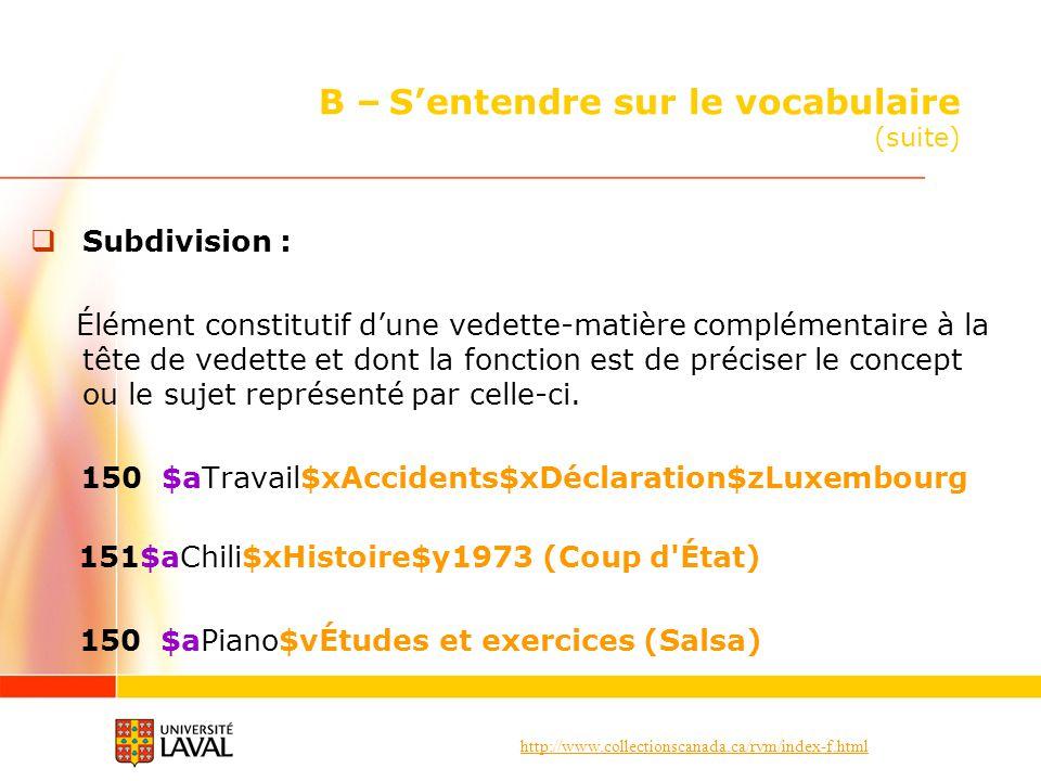 http://www.collectionscanada.ca/rvm/index-f.html B – Sentendre sur le vocabulaire (suite) Subdivision : Élément constitutif dune vedette-matière compl