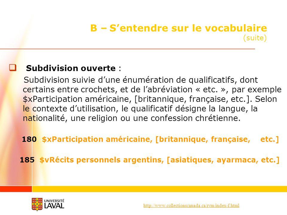 http://www.collectionscanada.ca/rvm/index-f.html B – Sentendre sur le vocabulaire (suite) Subdivision ouverte : Subdivision suivie dune énumération de qualificatifs, dont certains entre crochets, et de labréviation « etc.