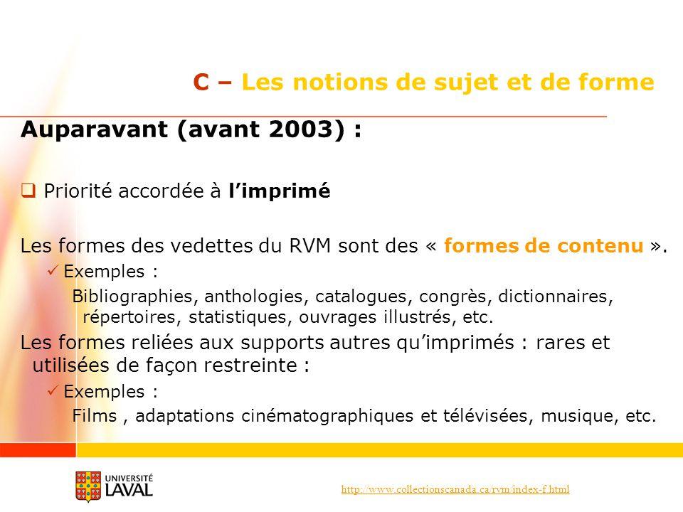 http://www.collectionscanada.ca/rvm/index-f.html C – Les notions de sujet et de forme Auparavant (avant 2003) : Priorité accordée à limprimé Les formes des vedettes du RVM sont des « formes de contenu ».