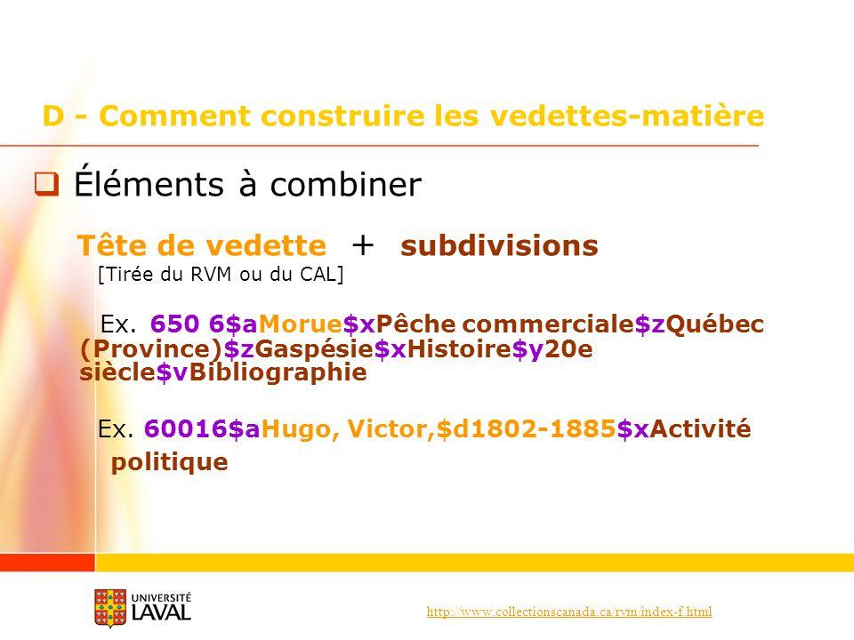 http://www.collectionscanada.ca/rvm/index-f.html D - Comment construire les vedettes-matière Éléments à combiner Tête de vedette + subdivisions [Tirée