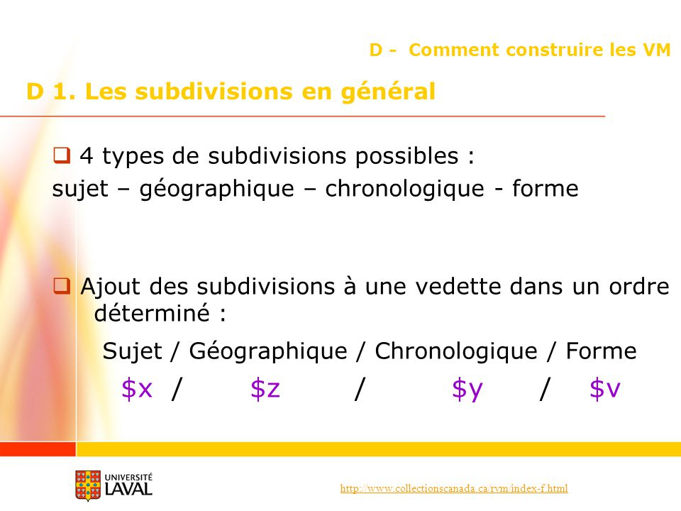 http://www.collectionscanada.ca/rvm/index-f.html D - Comment construire les VM 4 types de subdivisions possibles : sujet – géographique – chronologique - forme Ajout des subdivisions à une vedette dans un ordre déterminé : Sujet / Géographique / Chronologique / Forme $x / $z / $y / $v D 1.
